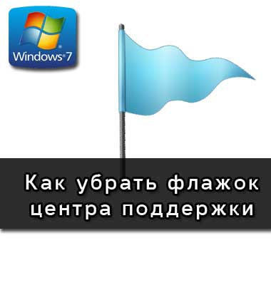 Как убрать флажок центра поддержки в Windows 7?